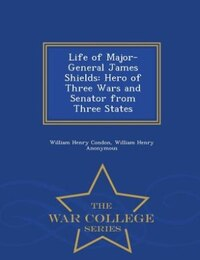 Life of Major-General James Shields: Hero of Three Wars and Senator from Three States - War College…