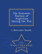 The Economic Position of Argentina During the War - War College Series