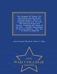The Conquest of Turkey, Or, the Decline and Fall of the Ottoman Empire, 1877-8: A Complete History…