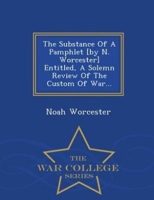 The Substance Of A Pamphlet [by N. Worcester] Entitled, A Solemn Review Of The Custom Of War... - War College Series by Noah Worcester