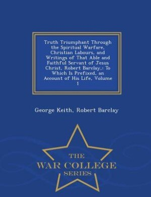 Truth Triumphant Through the Spiritual Warfare, Christian Labours, and Writings of That Able and Faithful Servant of Jesus Christ, Robert Barclay,: To by George Keith