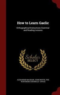 How to Learn Gaelic: Orthographical Instructions Grammar and Reading Lessons