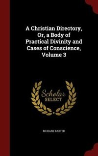 A Christian Directory, Or, a Body of Practical Divinity and Cases of Conscience, Volume 3