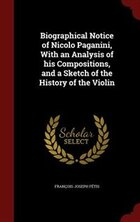 Biographical Notice of Nicolo Paganini, With an Analysis of his Compositions, and a Sketch of the…