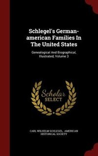 Schlegel's German-american Families In The United States: Genealogical And Biographical, Illustrated, Volume 3 by Carl Wilhelm Schlegel
