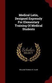 Medical Latin, Designed Expressly For Elementary Training Of Medical Students