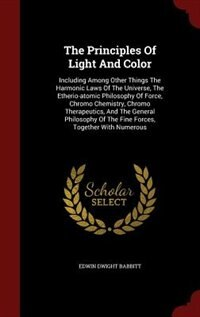 The Principles Of Light And Color: Including Among Other Things The Harmonic Laws Of The Universe…