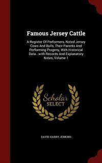 Famous Jersey Cattle: A Register Of Performers, Noted Jersey Cows And Bulls, Their Parents And…