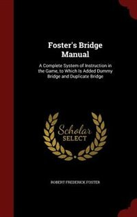 Foster's Bridge Manual: A Complete System of Instruction in the Game, to Which Is Added Dummy…