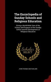 The Encyclopedia of Sunday Schools and Religious Education: Giving a World-Wide View of the History…
