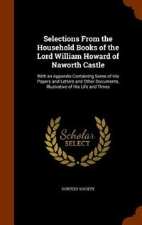 Selections From the Household Books of the Lord William Howard of Naworth Castle: With an Appendix Containing Some of His Papers and Letters and Other by Surtees Society