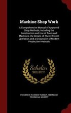 Machine Shop Work: A Comprehensive Manual of Approved Shop Methods, Including the Construction and…