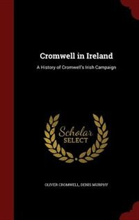 Cromwell in Ireland: A History of Cromwell's Irish Campaign