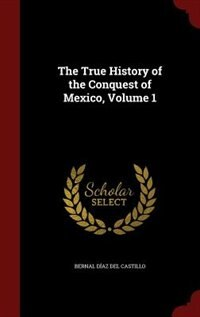 The True History of the Conquest of Mexico, Volume 1