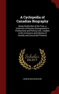 A Cyclopedia of Canadian Biography: Being Chiefly Men of the Time. a Collection of Persons…