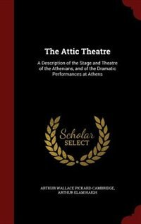 The Attic Theatre: A Description of the Stage and Theatre of the Athenians, and of the Dramatic…