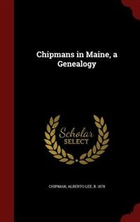 Chipmans in Maine, a Genealogy by Alberto Lee Chipman