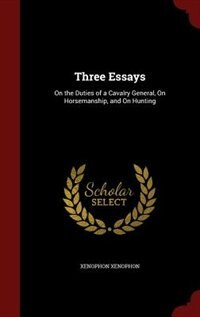 Three Essays: On the Duties of a Cavalry General, On Horsemanship, and On Hunting by Xenophon Xenophon