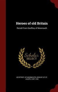 Heroes of old Britain: Retold From Geoffrey of Monmouth by of Monmouth Bishop of St. Asa Geoffrey
