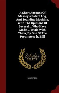 A Short Account Of Massey's Patent Log, And Sounding Machine, With The Opinions Of Several ... Who Have Made ... Trials With Them, By One Of The Propr by Robert Bill