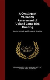 A Contingent Valuation Assessment of Upland Game Bird Hunting: Hunter Attitude and Economic Benefits by Robert Brooks
