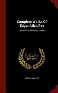 Complete Works Of Edgar Allen Poe: Criticisms. [spine Title: Essays by Edgar Allan Poe