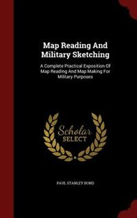 Map Reading And Military Sketching: A Complete Practical Exposition Of Map Reading And Map Making…