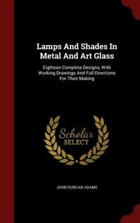 Lamps And Shades In Metal And Art Glass: Eighteen Complete Designs, With Working Drawings And Full…