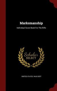Marksmanship: Individual Score Book For The Rifle by United States. War Dept
