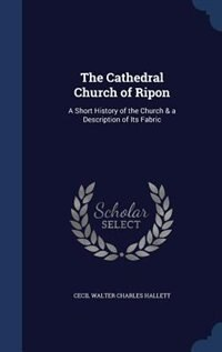 The Cathedral Church of Ripon: A Short History of the Church & a Description of Its Fabric