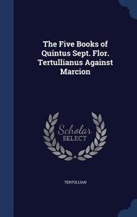 The Five Books of Quintus Sept. Flor. Tertullianus Against Marcion by Tertullian