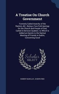 A Treatise On Church Government: Formerly Called Anarchy of the Ranters, &C., Being a Two-Fold…