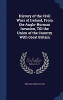 History of the Civil Wars of Ireland, From the Anglo-Norman Invasion, Till the Union of the Country…