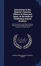 Instructions to Her Majesty's Consular Officers in China and Japan, on the Mode of Conducting…