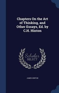 Chapters On the Art of Thinking, and Other Essays, Ed. by C.H. Hinton