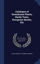 Catalogue of Greenhouse Plants, Hardy Trees, Evergreen Shrubs, Etc
