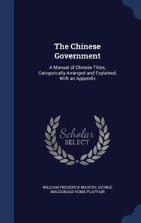 The Chinese Government: A Manual of Chinese Titles, Categorically Arranged and Explained, With an…