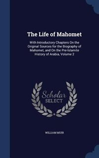 The Life of Mahomet: With Introductory Chapters On the Original Sources for the Biography of Mahomet, and On the Pre-Isl by William Muir