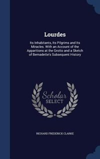 Lourdes: Its Inhabitants, Its Pilgrims and Its Miracles. With an Account of the Apparitions at the…