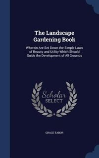 The Landscape Gardening Book: Wherein Are Set Down the Simple Laws of Beauty and Utility Which…