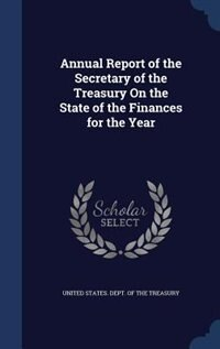 Annual Report of the Secretary of the Treasury On the State of the Finances for the Year by United States. Dept. of the Treasury