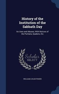 History of the Institution of the Sabbath Day: Its Uses and Abuses; With Notices of the Puritans…