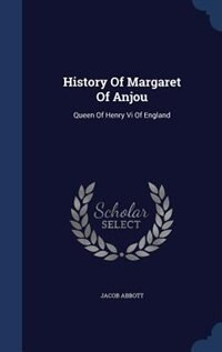 History Of Margaret Of Anjou: Queen Of Henry Vi Of England by Jacob Abbott