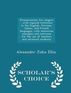 Pronunciation for singers: with especial reference to the English, German, Italian, and French…