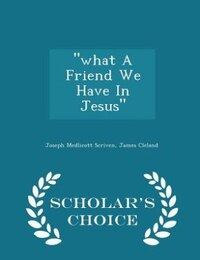 """what A Friend We Have In Jesus"" - Scholar's Choice Edition"