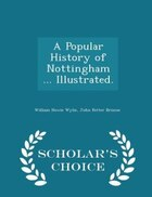 A Popular History of Nottingham ... Illustrated. - Scholar's Choice Edition