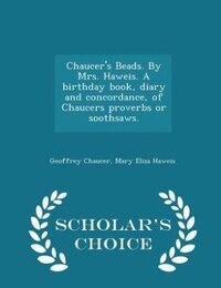Chaucer's Beads. By Mrs. Haweis. A birthday book, diary and concordance, of Chaucers proverbs or…