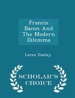 Francis Bacon And The Modern Dilemma - Scholar's Choice Edition