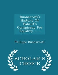 Buonarroti's History Of Babeuf's Conspiracy For Equality ...... - Scholar's Choice Edition
