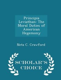 Principia Leviathan: The Moral Duties of American Hegemony - Scholar's Choice Edition
